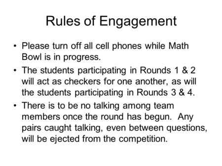 Rules of Engagement Please turn off all cell phones while Math Bowl is in progress. The students participating in Rounds 1 & 2 will act as checkers for.