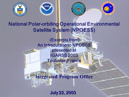 July 22, 20031 National Polar-orbiting Operational Environmental Satellite System (NPOESS) (Excerpts from) An Introduction to NPOESS presented at IGARSS.