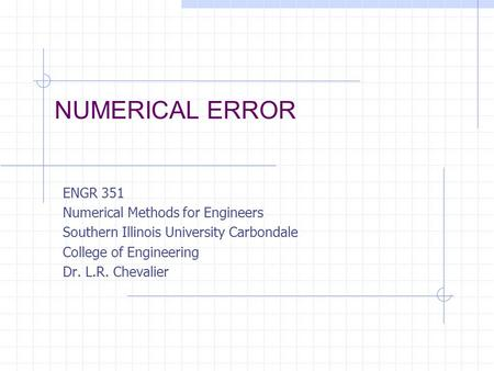 NUMERICAL ERROR ENGR 351 Numerical Methods for Engineers Southern Illinois University Carbondale College of Engineering Dr. L.R. Chevalier.