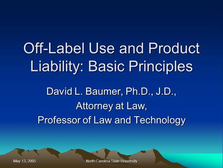 May 13, 2005 North Carolina State University Off-Label Use and Product Liability: Basic Principles David L. Baumer, Ph.D., J.D., Attorney at Law, Professor.