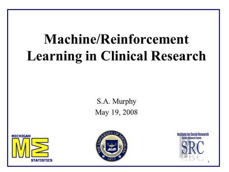 1 Machine/Reinforcement Learning in Clinical Research S.A. Murphy May 19, 2008.