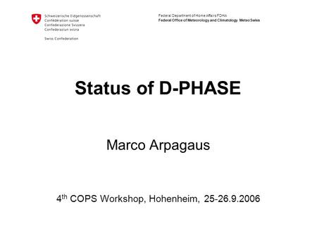 Federal Department of Home Affairs FDHA Federal Office of Meteorology and Climatology MeteoSwiss Status of D-PHASE Marco Arpagaus 4 th COPS Workshop, Hohenheim,