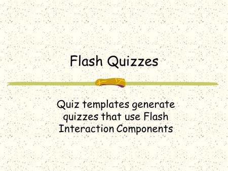 Flash Quizzes Quiz templates generate quizzes that use Flash Interaction Components.