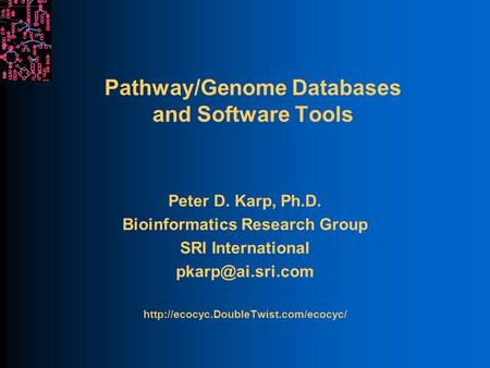Pathway/Genome Databases and Software Tools Peter D. Karp, Ph.D. Bioinformatics Research Group SRI International