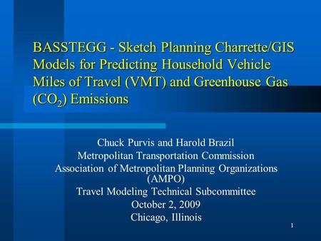1 BASSTEGG - Sketch Planning Charrette/GIS Models for Predicting Household Vehicle Miles of Travel (VMT) and Greenhouse Gas (CO 2 ) Emissions Chuck Purvis.