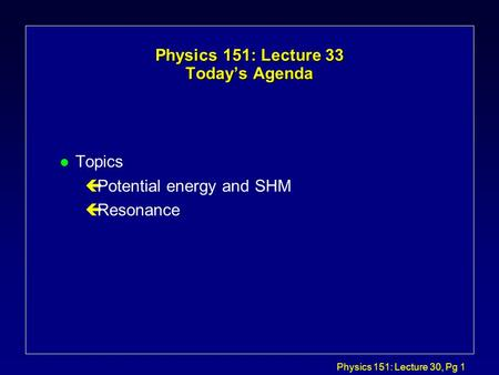 Physics 151: Lecture 30, Pg 1 Physics 151: Lecture 33 Today's Agenda l Topics çPotential energy and SHM çResonance.