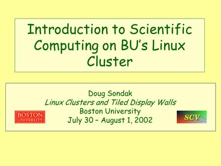 Introduction to Scientific Computing on BU's Linux Cluster Doug Sondak Linux Clusters and Tiled Display Walls Boston University July 30 – August 1, 2002.