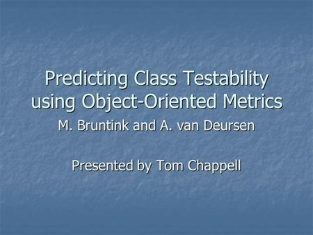Predicting Class Testability using Object-Oriented Metrics M. Bruntink and A. van Deursen Presented by Tom Chappell.