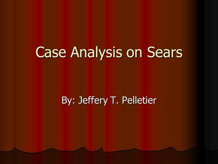 Case Analysis on Sears By: Jeffery T. Pelletier. Company Description Retail giant: Retail giant: Employees 275,900 Employees 275,900 160,000 Investors.