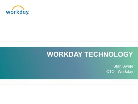 WORKDAY TECHNOLOGY Stan Swete CTO - Workday. Company History WORKDAY CONFIDENTIAL 20072008 2009 Workday Founded First customer 2005 – 06 2010.
