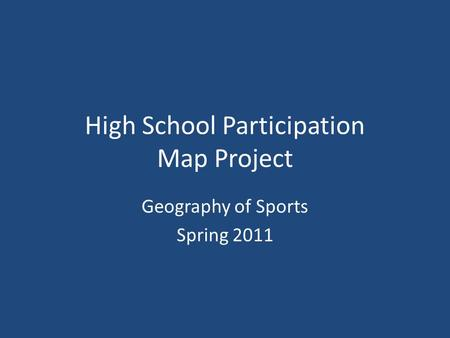 High School Participation Map Project Geography of Sports Spring 2011.