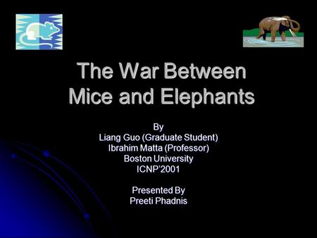 The War Between Mice and Elephants By Liang Guo (Graduate Student) Ibrahim Matta (Professor) Boston University ICNP'2001 Presented By Preeti Phadnis.