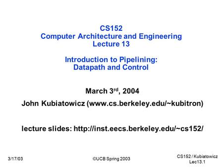 CS152 / Kubiatowicz Lec13.1 3/17/03©UCB Spring 2003 CS152 Computer Architecture and Engineering Lecture 13 Introduction to Pipelining: Datapath and Control.