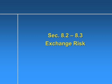 Sec. 8.2 – 8.3 Exchange Risk. What is a Short Position?  Liabilities > assets  If you are borrowing Yen to buy $ denominated assets? Are you short or.