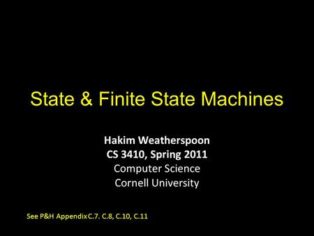 State & Finite State Machines Hakim Weatherspoon CS 3410, Spring 2011 Computer Science Cornell University See P&H Appendix C.7. C.8, C.10, C.11.