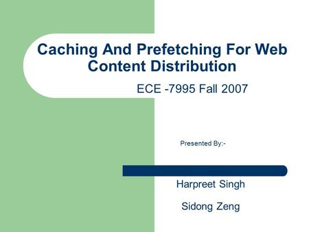 Caching And Prefetching For Web Content Distribution Presented By:- Harpreet Singh Sidong Zeng ECE -7995 Fall 2007.