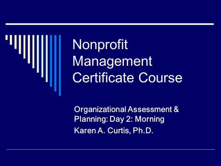 Nonprofit Management Certificate Course Organizational Assessment & Planning: Day 2: Morning Karen A. Curtis, Ph.D.