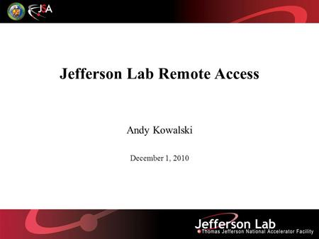 Jefferson Lab Remote Access Andy Kowalski December 1, 2010.