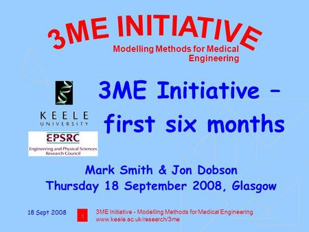 18 Sept 2008 1 3ME Initiative - Modelling Methods for Medical Engineering www.keele.ac.uk/research/3me Modelling Methods for Medical Engineering 3ME Initiative.