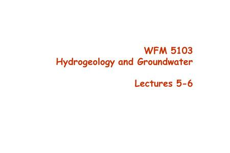 WFM 5103 Hydrogeology and Groundwater Lectures 5-6.