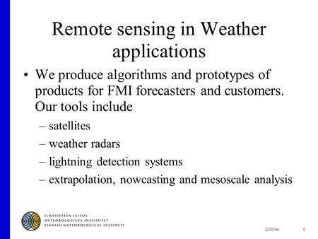 12/03/041 Remote sensing in Weather applications We produce algorithms and prototypes of products for FMI forecasters and customers. Our tools include.