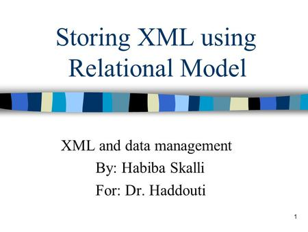 1 Storing XML using Relational Model XML and data management By: Habiba Skalli For: Dr. Haddouti.