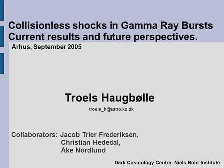 Collisionless shocks in Gamma Ray Bursts Current results and future perspectives. Århus, September 2005 Troels Haugbølle Dark Cosmology.