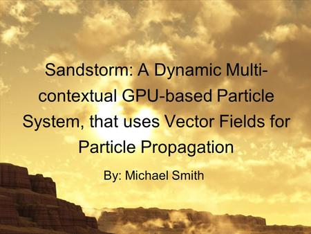 Sandstorm: A Dynamic Multi- contextual GPU-based Particle System, that uses Vector Fields for Particle Propagation By: Michael Smith.