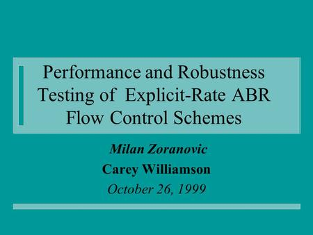 Performance and Robustness Testing of Explicit-Rate ABR Flow Control Schemes Milan Zoranovic Carey Williamson October 26, 1999.