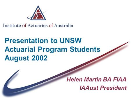 Presentation to UNSW Actuarial Program Students August 2002 Helen Martin BA FIAA IAAust President.