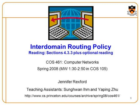 1 Interdomain Routing Policy Reading: Sections 4.3.3 plus optional reading COS 461: Computer Networks Spring 2008 (MW 1:30-2:50 in COS 105) Jennifer Rexford.
