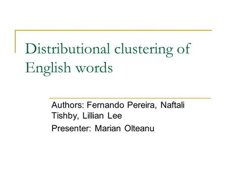 Distributional clustering of English words Authors: Fernando Pereira, Naftali Tishby, Lillian Lee Presenter: Marian Olteanu.