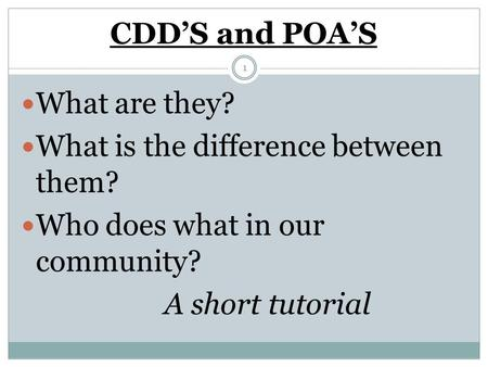 CDD'S and POA'S What are they? What is the difference between them? Who does what in our community? A short tutorial 1.