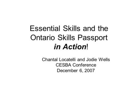 Essential Skills and the Ontario Skills Passport in Action! Chantal Locatelli and Jodie Wells CESBA Conference December 6, 2007.
