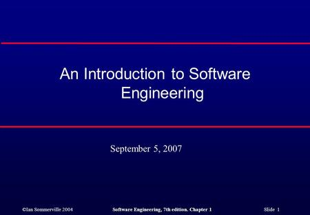 ©Ian Sommerville 2004Software Engineering, 7th edition. Chapter 1 Slide 1 An Introduction to Software Engineering September 5, 2007.
