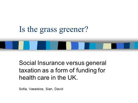 Is the grass greener? Social Insurance versus general taxation as a form of funding for health care in the UK. Sofia, Vaseleios, Sian, David.