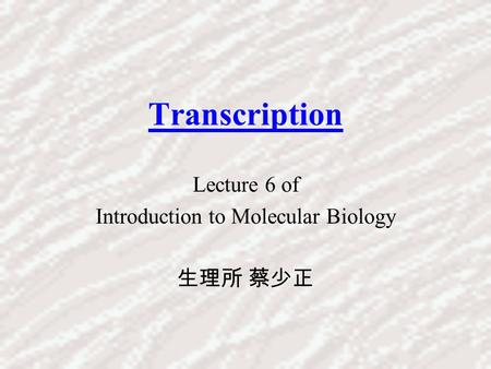 Transcription Lecture 6 of Introduction to Molecular Biology 生理所 蔡少正.