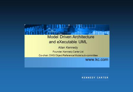 Www.kc.com K E N N E D Y C A R T E R Model Driven Architecture and eXecutable UML Allan Kennedy Founder, Kennedy Carter Ltd Co-chair, OMG Object Reference.