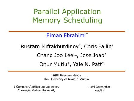 Parallel Application Memory Scheduling Eiman Ebrahimi * Rustam Miftakhutdinov *, Chris Fallin ‡ Chang Joo Lee * +, Jose Joao * Onur Mutlu ‡, Yale N. Patt.