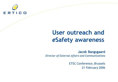 User outreach and eSafety awareness Jacob Bangsgaard Director of External Affairs and Communications ETSC Conference, Brussels 21 February 2006.