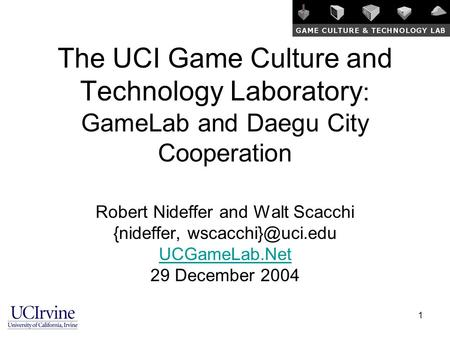 1 The UCI Game Culture and Technology Laboratory : GameLab and Daegu City Cooperation Robert Nideffer and Walt Scacchi {nideffer, UCGameLab.Net.