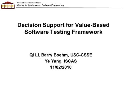University of Southern California Center for Systems and Software Engineering Decision Support for Value-Based Software Testing Framework Qi Li, Barry.