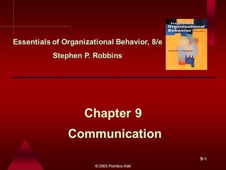 © 2005 Prentice-Hall 9-1 Communication Chapter 9 Essentials of Organizational Behavior, 8/e Stephen P. Robbins.