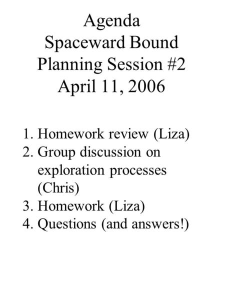 Agenda Spaceward Bound Planning Session #2 April 11, 2006 1.Homework review (Liza) 2.Group discussion on exploration processes (Chris) 3.Homework (Liza)