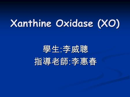 Xanthine Oxidase (XO) 學生 : 李威聰 指導老師 : 李惠春. Introduction  Function  Structure  Property  Gout.