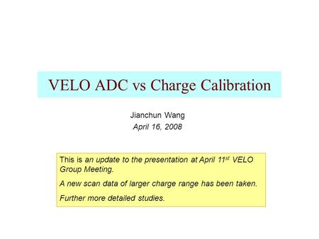 VELO ADC vs Charge Calibration Jianchun Wang April 16, 2008 This is an update to the presentation at April 11 st VELO Group Meeting. A new scan data of.