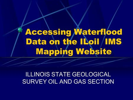 Accessing Waterflood Data on the ILoil IMS Mapping Website ILLINOIS STATE GEOLOGICAL SURVEY OIL AND GAS SECTION.