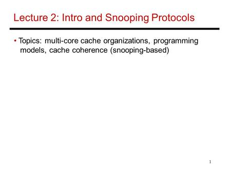 1 Lecture 2: Intro and Snooping Protocols Topics: multi-core cache organizations, programming models, cache coherence (snooping-based)