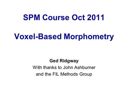 SPM Course Oct 2011 Voxel-Based Morphometry Ged Ridgway With thanks to John Ashburner and the FIL Methods Group.