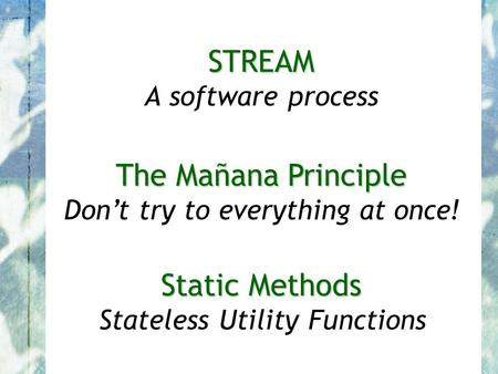 STREAM STREAM A software process The Mañana Principle The Mañana Principle Don't try to everything at once! Static Methods Static Methods Stateless Utility.